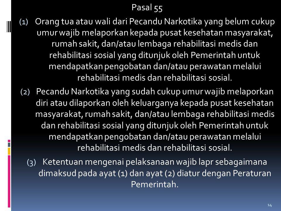 Pasal 55 (1) Orang tua atau wali dari Pecandu Narkotika yang belum cukup umur wajib melaporkan kepada pusat kesehatan masyarakat, rumah sakit, dan/ata