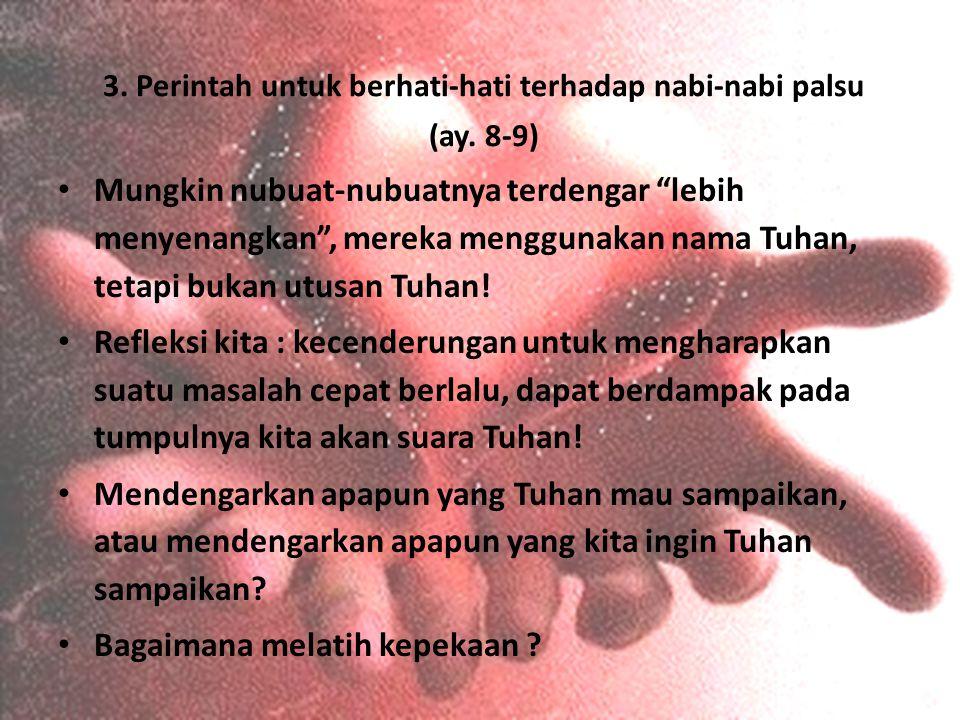 "3. Perintah untuk berhati-hati terhadap nabi-nabi palsu (ay. 8-9) Mungkin nubuat-nubuatnya terdengar ""lebih menyenangkan"", mereka menggunakan nama Tuh"