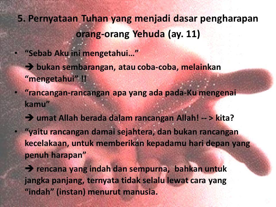 "5. Pernyataan Tuhan yang menjadi dasar pengharapan orang-orang Yehuda (ay. 11) ""Sebab Aku ini mengetahui…""  bukan sembarangan, atau coba-coba, melain"