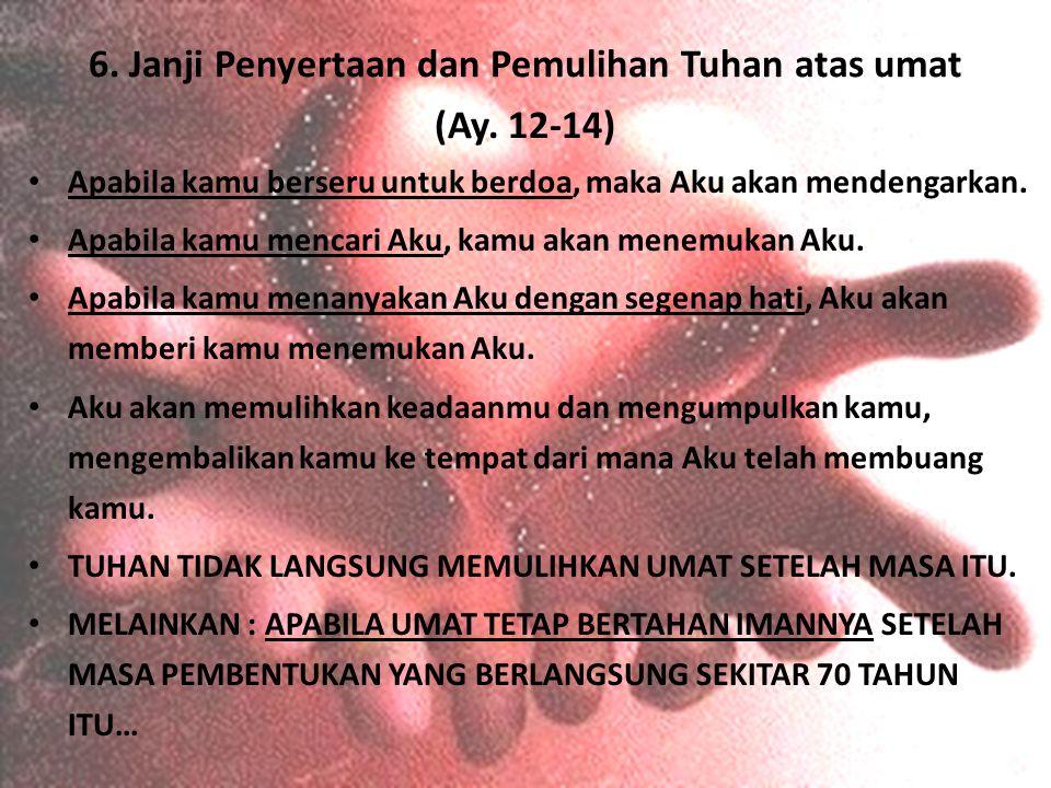 6. Janji Penyertaan dan Pemulihan Tuhan atas umat (Ay. 12-14) Apabila kamu berseru untuk berdoa, maka Aku akan mendengarkan. Apabila kamu mencari Aku,