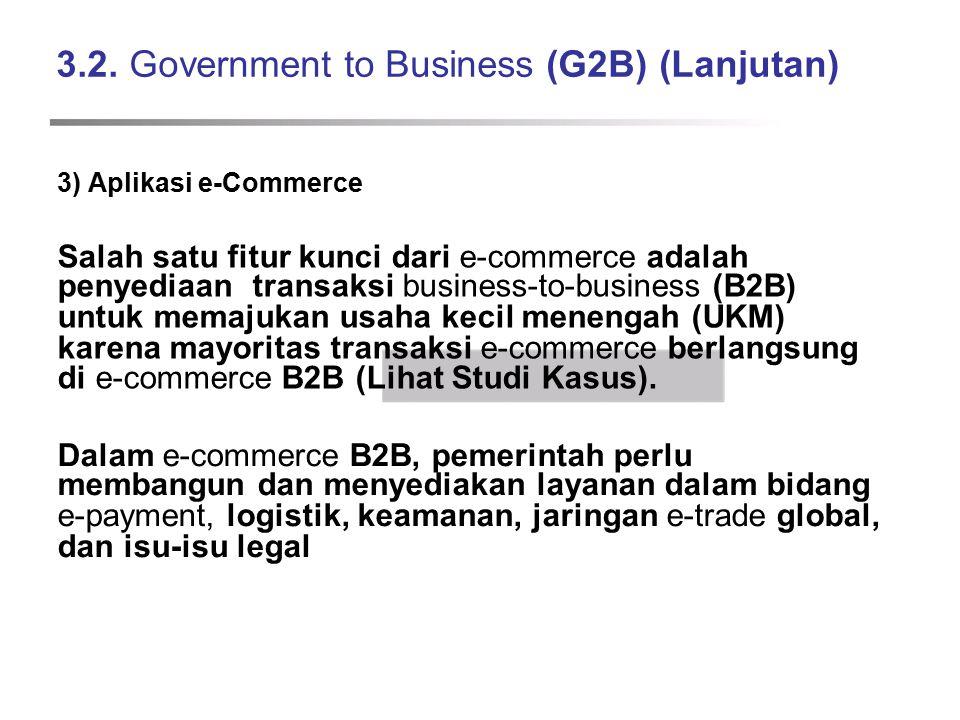 3.2. Government to Business (G2B) (Lanjutan) 3) Aplikasi e-Commerce Salah satu fitur kunci dari e-commerce adalah penyediaan transaksi business-to-bus