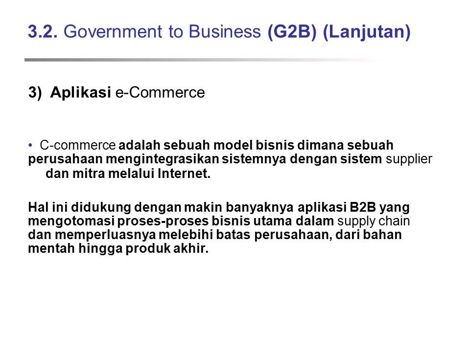 3.2. Government to Business (G2B) (Lanjutan) 3) Aplikasi e-Commerce C-commerce adalah sebuah model bisnis dimana sebuah perusahaan mengintegrasikan si