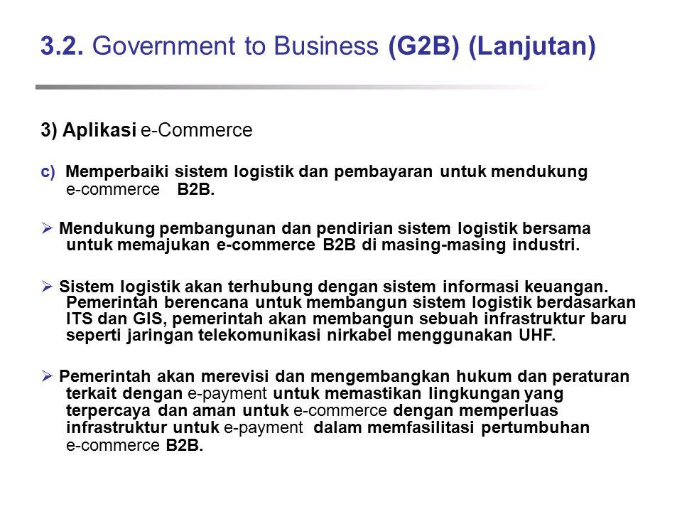 3.2. Government to Business (G2B) (Lanjutan) 3) Aplikasi e-Commerce c) Memperbaiki sistem logistik dan pembayaran untuk mendukung e-commerce B2B.  Me