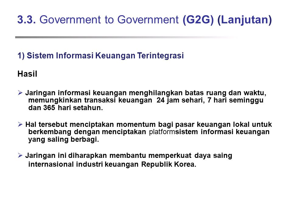 3.3. Government to Government (G2G) (Lanjutan) 1) Sistem Informasi Keuangan Terintegrasi Hasil  Jaringan informasi keuangan menghilangkan batas ruang