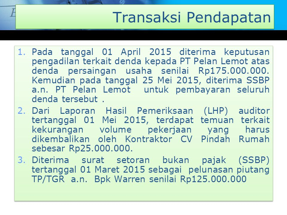 Transaksi Pendapatan 1.Pada tanggal 01 April 2015 diterima keputusan pengadilan terkait denda kepada PT Pelan Lemot atas denda persaingan usaha senilai Rp175.000.000.
