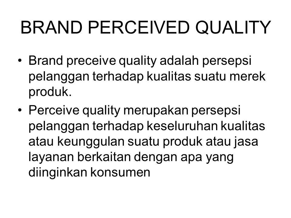 BRAND PERCEIVED QUALITY Brand preceive quality adalah persepsi pelanggan terhadap kualitas suatu merek produk. Perceive quality merupakan persepsi pel