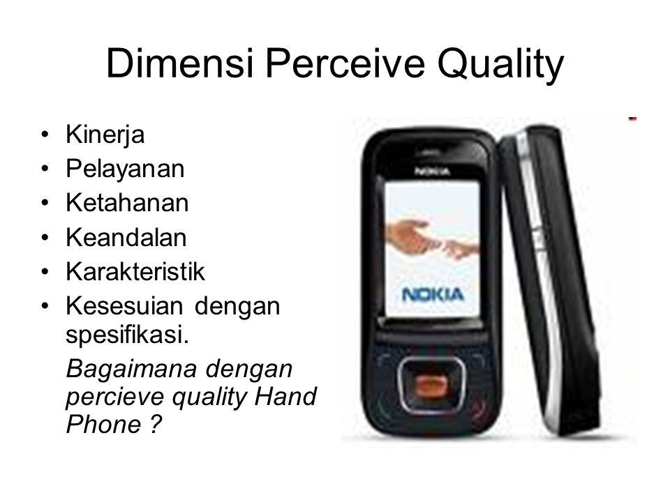 Dimensi Perceive Quality Kinerja Pelayanan Ketahanan Keandalan Karakteristik Kesesuian dengan spesifikasi. Bagaimana dengan percieve quality Hand Phon