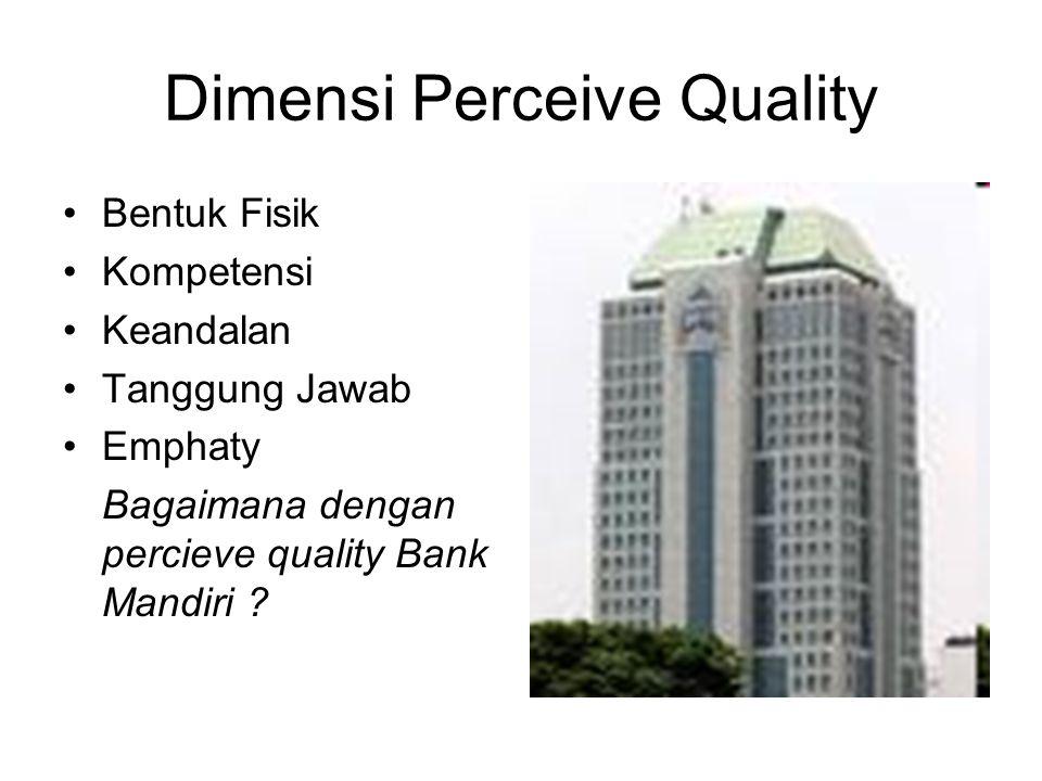 Dimensi Perceive Quality Bentuk Fisik Kompetensi Keandalan Tanggung Jawab Emphaty Bagaimana dengan percieve quality Bank Mandiri ?