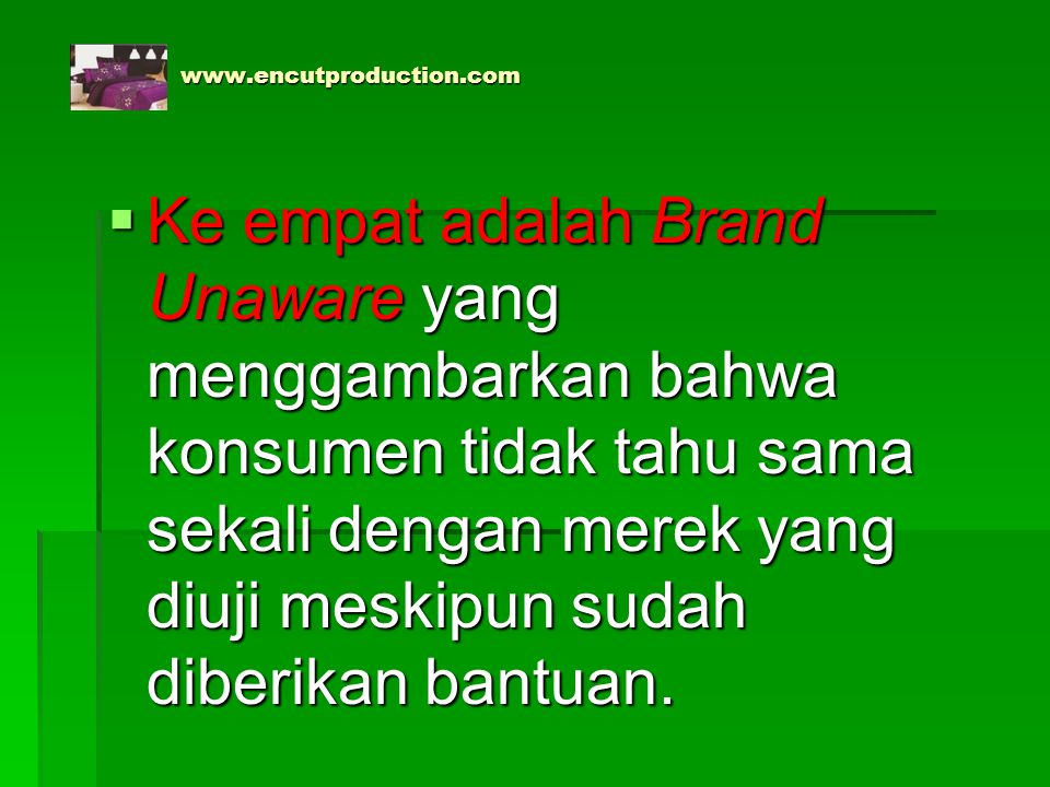 www.encutproduction.com www.encutproduction.com  Ke empat adalah Brand Unaware yang menggambarkan bahwa konsumen tidak tahu sama sekali dengan merek