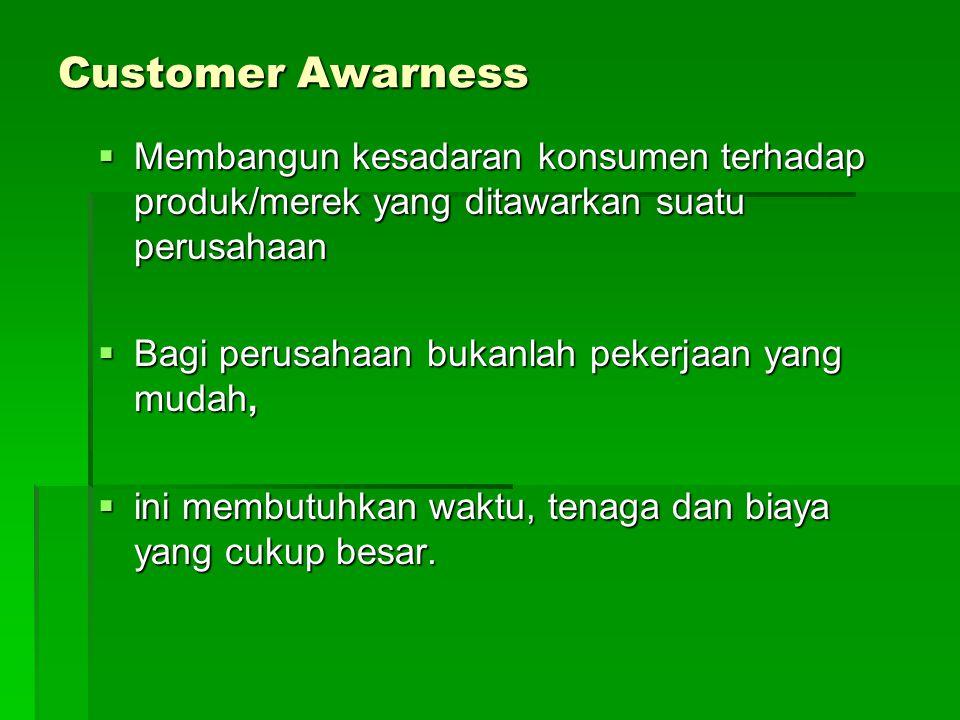 Customer Awarness  Membangun kesadaran konsumen terhadap produk/merek yang ditawarkan suatu perusahaan  Bagi perusahaan bukanlah pekerjaan yang muda