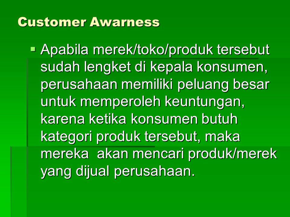 Customer Awarness  Apabila merek/toko/produk tersebut sudah lengket di kepala konsumen, perusahaan memiliki peluang besar untuk memperoleh keuntungan