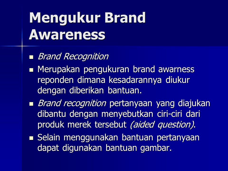 Mengukur Brand Awareness Brand Recognition Brand Recognition Merupakan pengukuran brand awarness reponden dimana kesadarannya diukur dengan diberikan bantuan.