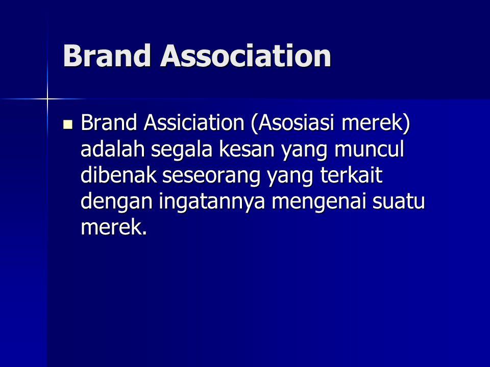 Brand Association Brand Assiciation (Asosiasi merek) adalah segala kesan yang muncul dibenak seseorang yang terkait dengan ingatannya mengenai suatu merek.