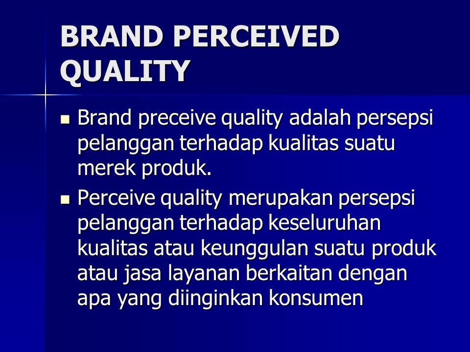BRAND PERCEIVED QUALITY Brand preceive quality adalah persepsi pelanggan terhadap kualitas suatu merek produk.