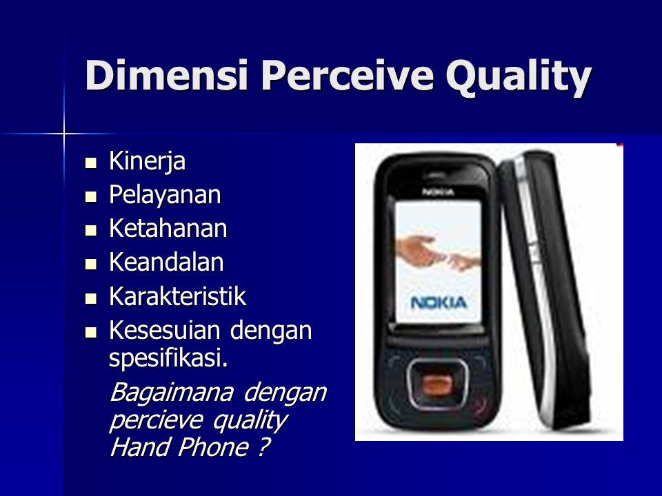 Dimensi Perceive Quality Kinerja Kinerja Pelayanan Pelayanan Ketahanan Ketahanan Keandalan Keandalan Karakteristik Karakteristik Kesesuian dengan spesifikasi.