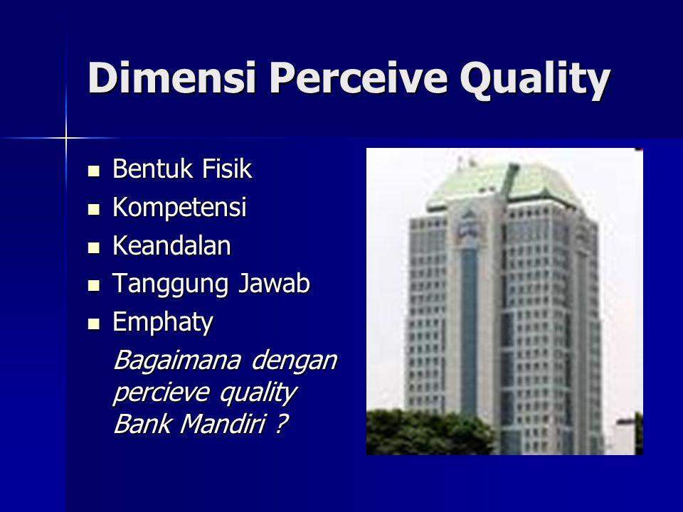 Dimensi Perceive Quality Bentuk Fisik Bentuk Fisik Kompetensi Kompetensi Keandalan Keandalan Tanggung Jawab Tanggung Jawab Emphaty Emphaty Bagaimana dengan percieve quality Bank Mandiri ?