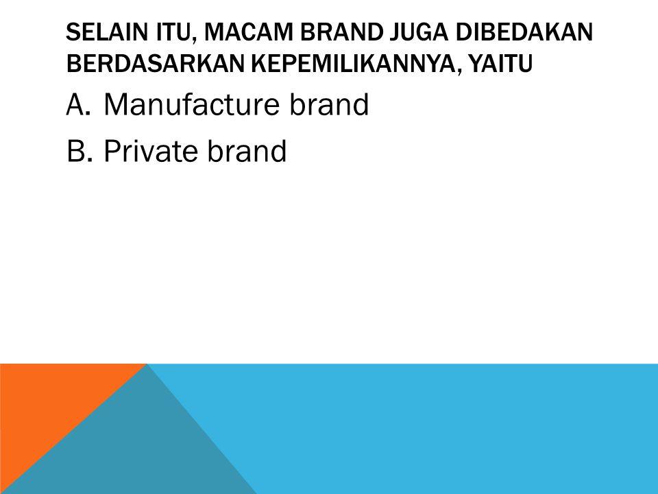 SELAIN ITU, MACAM BRAND JUGA DIBEDAKAN BERDASARKAN KEPEMILIKANNYA, YAITU A.Manufacture brand B.Private brand
