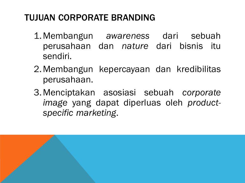 TUJUAN CORPORATE BRANDING 1.Membangun awareness dari sebuah perusahaan dan nature dari bisnis itu sendiri. 2.Membangun kepercayaan dan kredibilitas pe