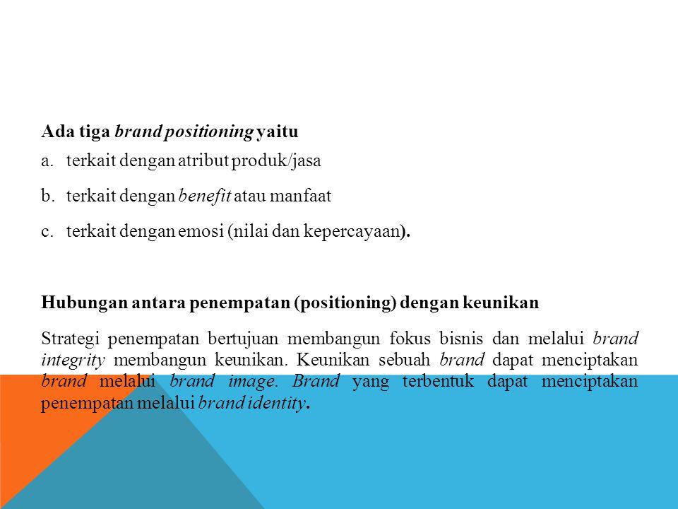 Ada tiga brand positioning yaitu a.terkait dengan atribut produk/jasa b.terkait dengan benefit atau manfaat c.terkait dengan emosi (nilai dan kepercay