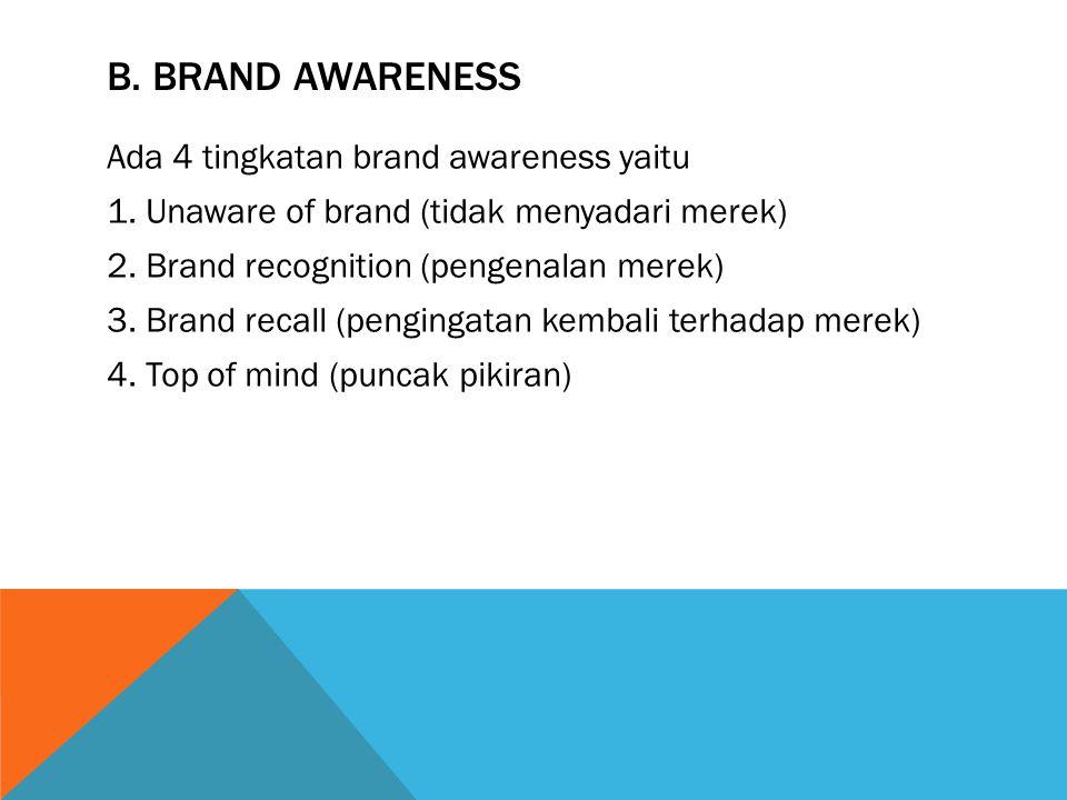B. BRAND AWARENESS Ada 4 tingkatan brand awareness yaitu 1. Unaware of brand (tidak menyadari merek) 2. Brand recognition (pengenalan merek) 3. Brand