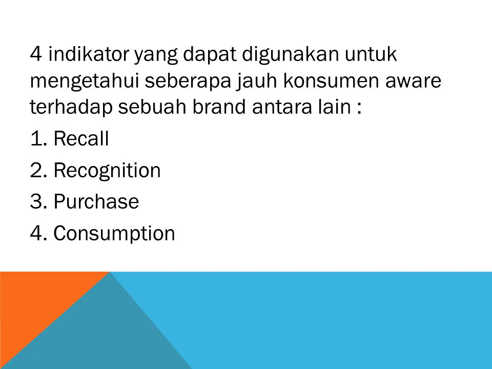 4 indikator yang dapat digunakan untuk mengetahui seberapa jauh konsumen aware terhadap sebuah brand antara lain : 1. Recall 2. Recognition 3. Purchas