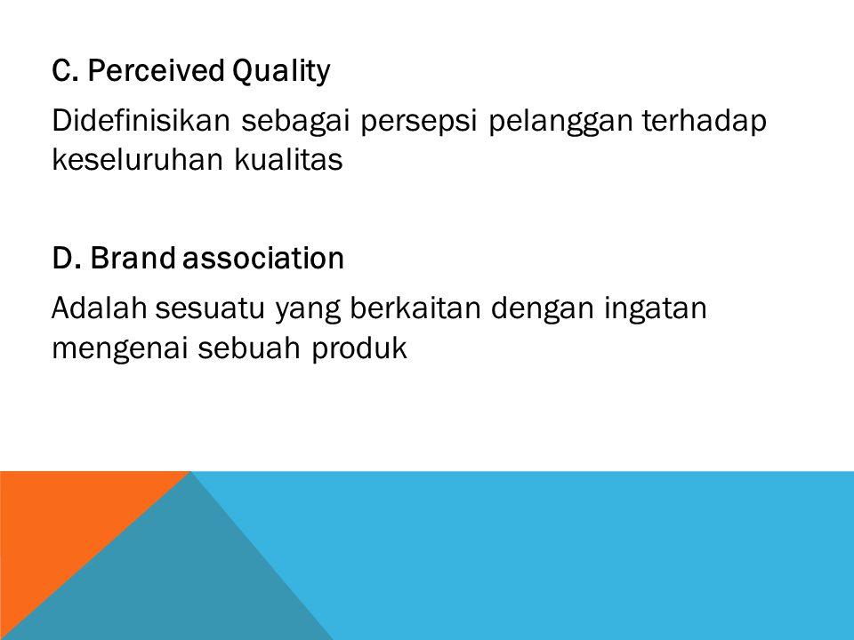 C. Perceived Quality Didefinisikan sebagai persepsi pelanggan terhadap keseluruhan kualitas D. Brand association Adalah sesuatu yang berkaitan dengan