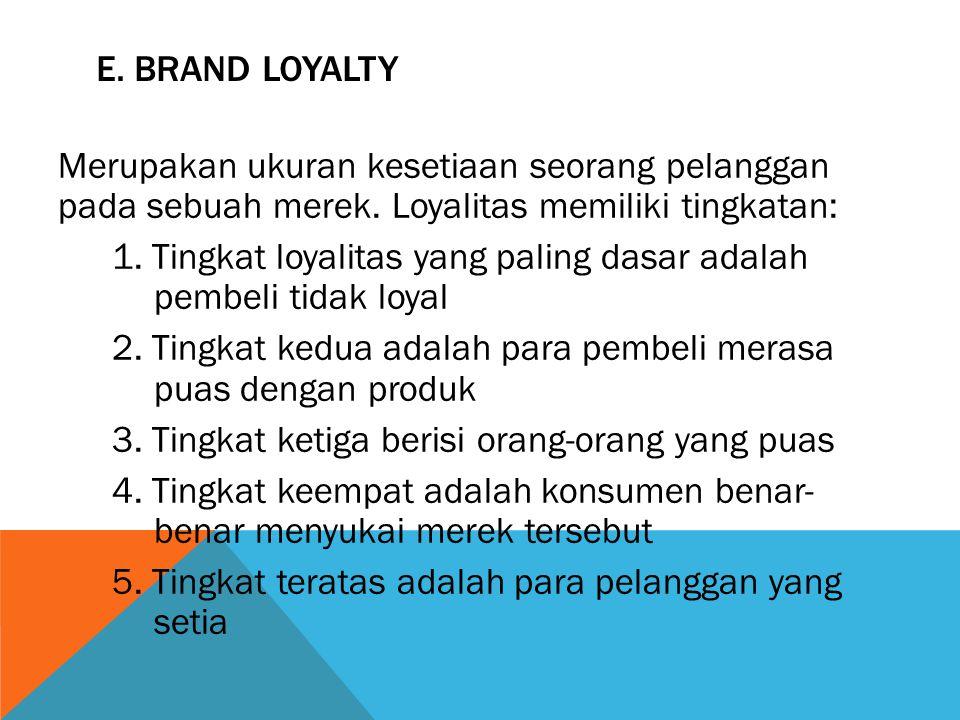E. BRAND LOYALTY Merupakan ukuran kesetiaan seorang pelanggan pada sebuah merek. Loyalitas memiliki tingkatan: 1. Tingkat loyalitas yang paling dasar