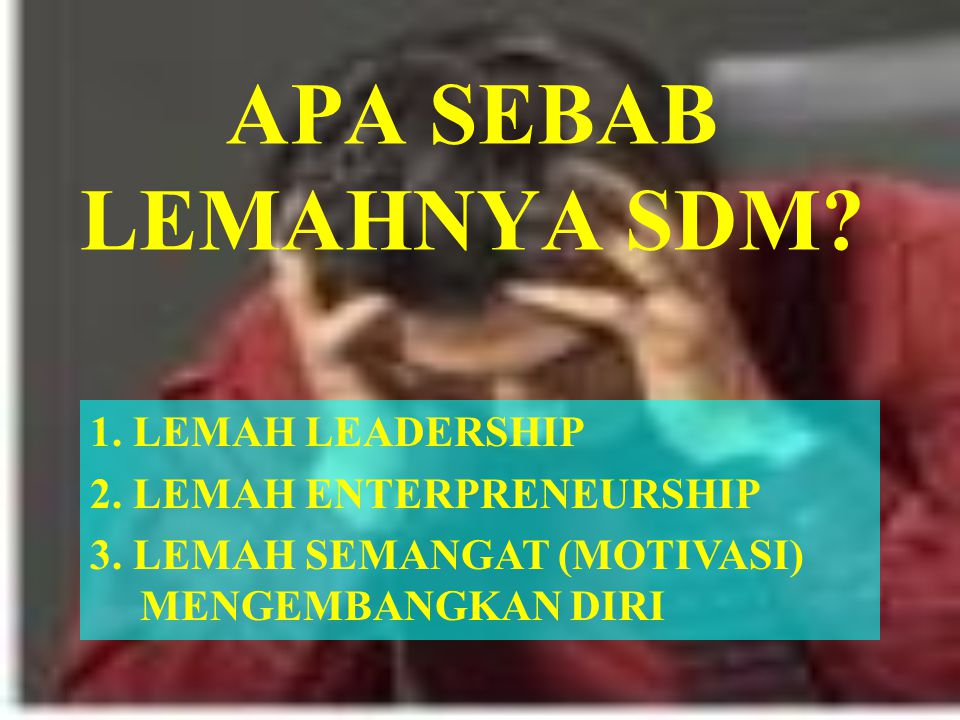 APA SEBAB LEMAHNYA SDM.1. LEMAH LEADERSHIP 2. LEMAH ENTERPRENEURSHIP 3.