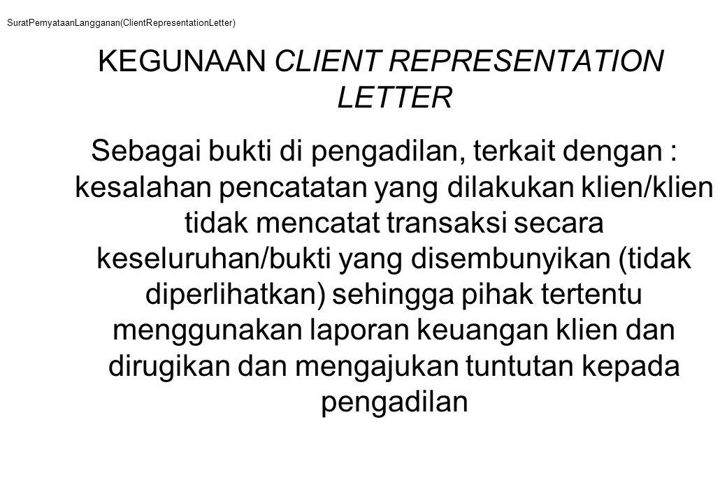 SuratPernyataanLangganan(ClientRepresentationLetter) KEGUNAAN CLIENT REPRESENTATION LETTER Sebagai bukti di pengadilan, terkait dengan : kesalahan pencatatan yang dilakukan klien/klien tidak mencatat transaksi secara keseluruhan/bukti yang disembunyikan (tidak diperlihatkan) sehingga pihak tertentu menggunakan laporan keuangan klien dan dirugikan dan mengajukan tuntutan kepada pengadilan
