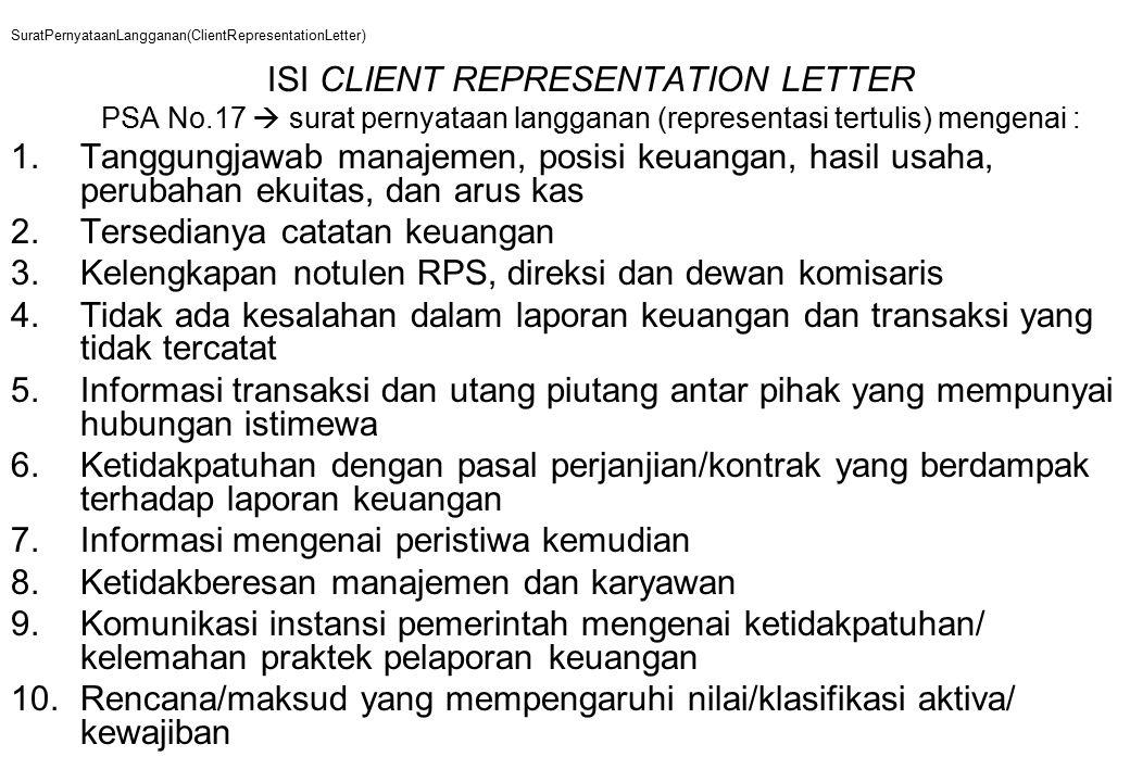 SuratPernyataanLangganan(ClientRepresentationLetter) ISI CLIENT REPRESENTATION LETTER PSA No.17  surat pernyataan langganan (representasi tertulis) mengenai : 1.Tanggungjawab manajemen, posisi keuangan, hasil usaha, perubahan ekuitas, dan arus kas 2.Tersedianya catatan keuangan 3.Kelengkapan notulen RPS, direksi dan dewan komisaris 4.Tidak ada kesalahan dalam laporan keuangan dan transaksi yang tidak tercatat 5.Informasi transaksi dan utang piutang antar pihak yang mempunyai hubungan istimewa 6.Ketidakpatuhan dengan pasal perjanjian/kontrak yang berdampak terhadap laporan keuangan 7.Informasi mengenai peristiwa kemudian 8.Ketidakberesan manajemen dan karyawan 9.Komunikasi instansi pemerintah mengenai ketidakpatuhan/ kelemahan praktek pelaporan keuangan 10.Rencana/maksud yang mempengaruhi nilai/klasifikasi aktiva/ kewajiban