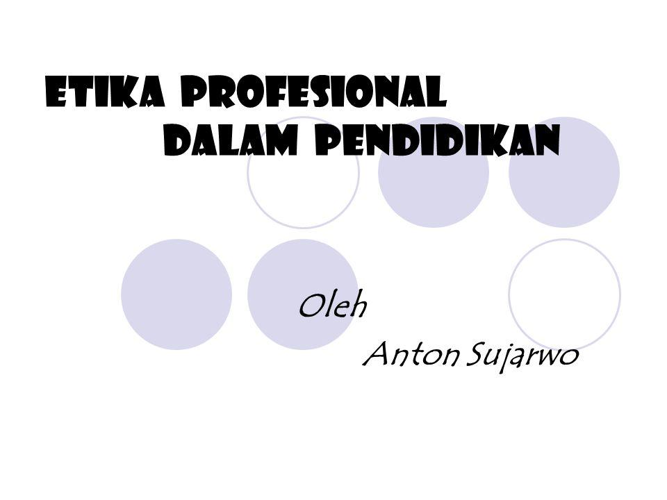 ETIKA PROFESIONAL DALAM PENDIDIKAN Oleh Anton Sujarwo