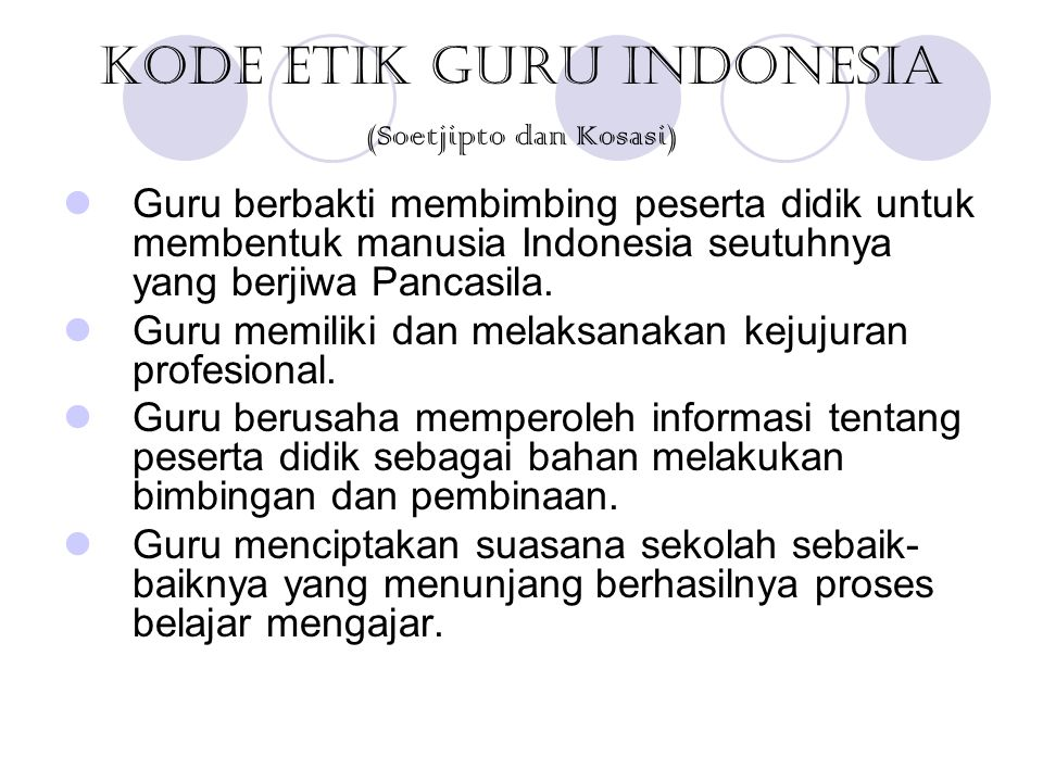 Kode Etik Guru Indonesia (Soetjipto dan Kosasi) Guru berbakti membimbing peserta didik untuk membentuk manusia Indonesia seutuhnya yang berjiwa Pancas