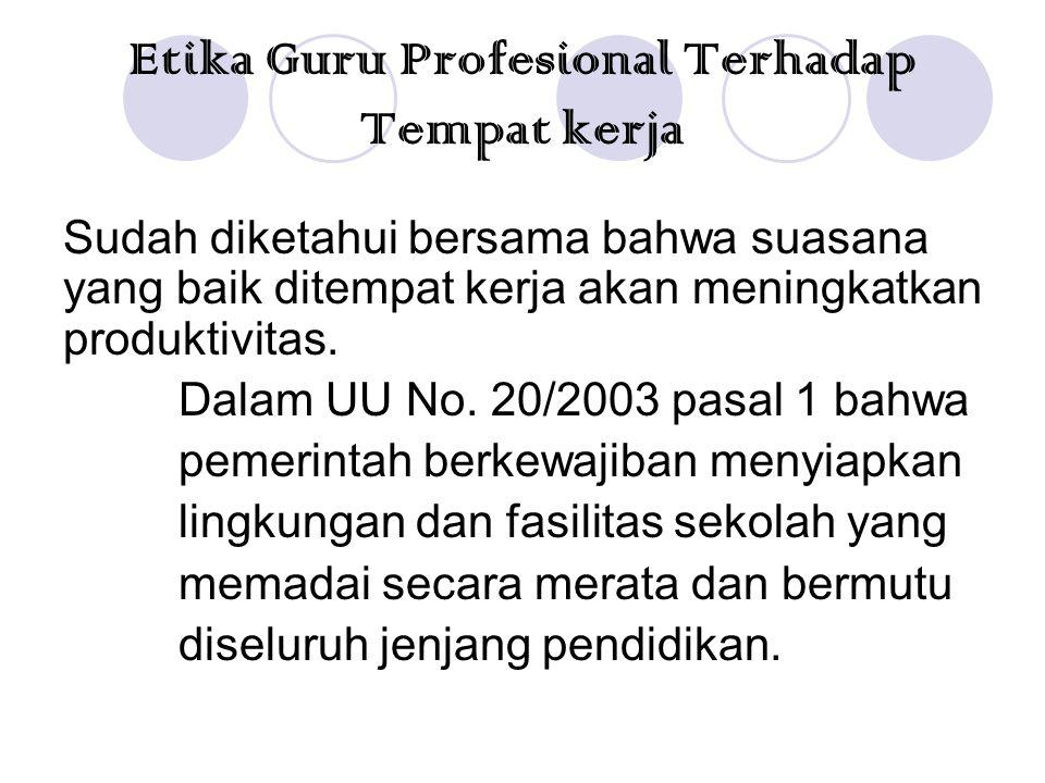 Etika Guru Profesional Terhadap Tempat kerja Sudah diketahui bersama bahwa suasana yang baik ditempat kerja akan meningkatkan produktivitas. Dalam UU