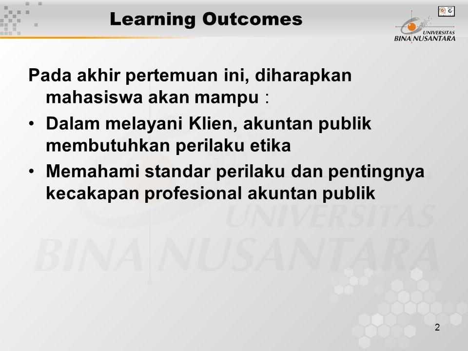 2 Learning Outcomes Pada akhir pertemuan ini, diharapkan mahasiswa akan mampu : Dalam melayani Klien, akuntan publik membutuhkan perilaku etika Memaha