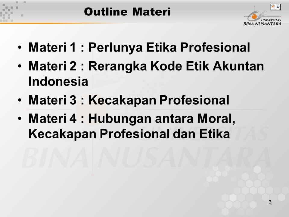 3 Outline Materi Materi 1 : Perlunya Etika Profesional Materi 2 : Rerangka Kode Etik Akuntan Indonesia Materi 3 : Kecakapan Profesional Materi 4 : Hub