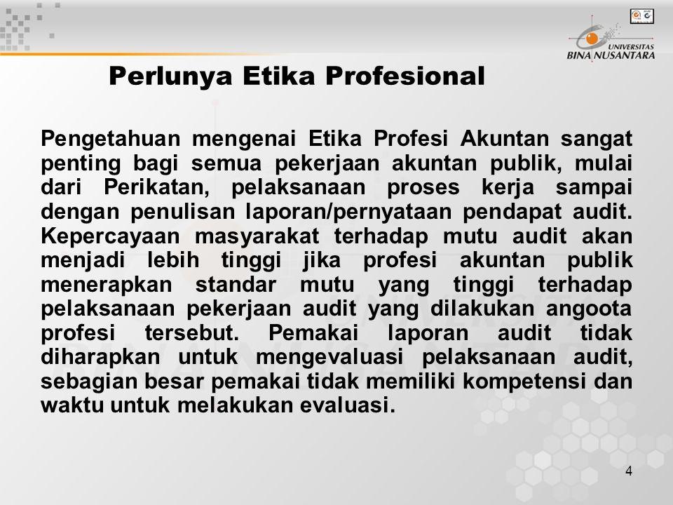 4 Perlunya Etika Profesional Pengetahuan mengenai Etika Profesi Akuntan sangat penting bagi semua pekerjaan akuntan publik, mulai dari Perikatan, pela