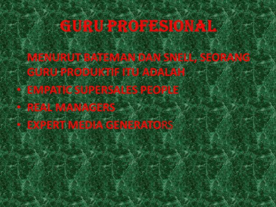 GURU PROFESIONAL MENURUT BATEMAN DAN SNELL, SEORANG GURU PRODUKTIF ITU ADALAH EMPATIC SUPERSALES PEOPLE REAL MANAGERS EXPERT MEDIA GENERATORS