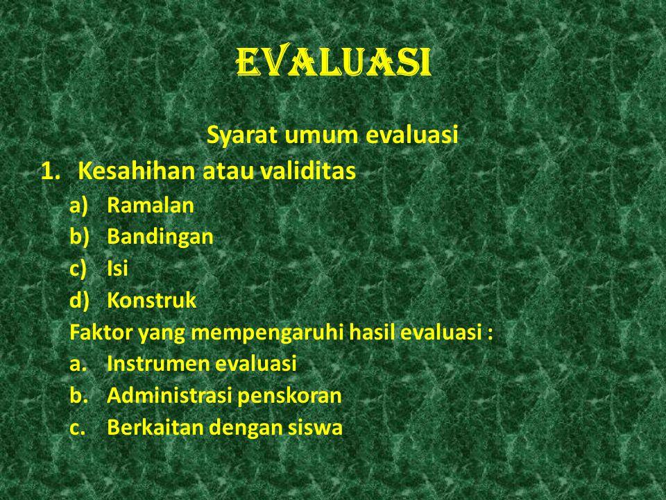 EVALUASI Syarat umum evaluasi 1.Kesahihan atau validitas a)Ramalan b)Bandingan c)Isi d)Konstruk Faktor yang mempengaruhi hasil evaluasi : a.Instrumen