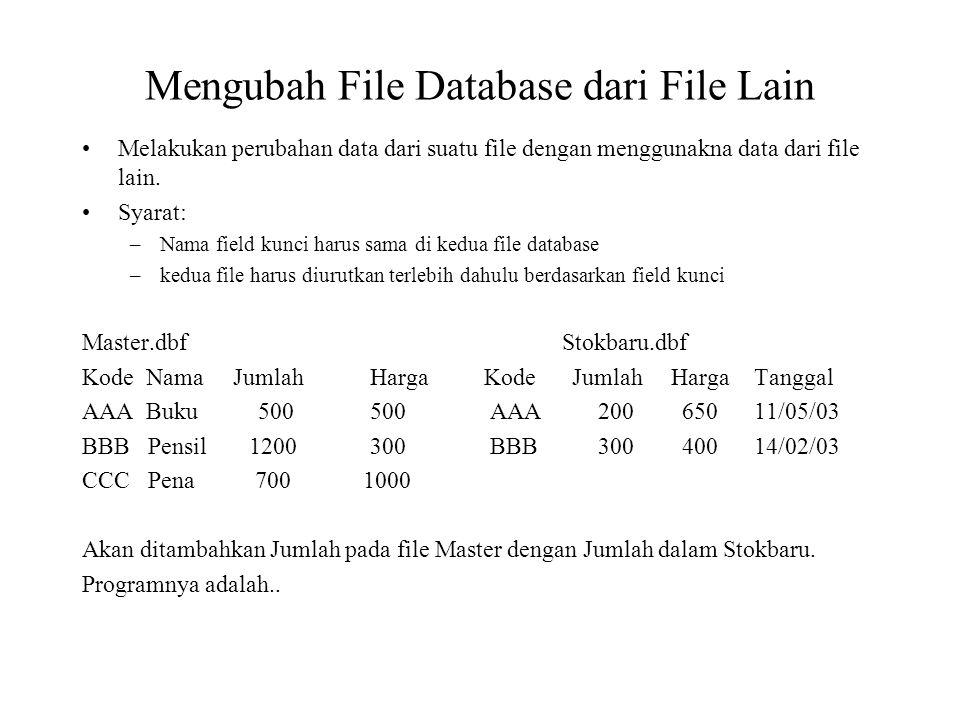 MODI COMM TAMBAH.PRG SET TALK OFF SELECT A USE MASTER SELECT B USE STOCKBARU SELECT A UPDATE ON KODE FROM STOKBARU REPLACE JUMLAH WITH JUMLAH+B JUMLAH, HARGA WITH B HARGA MAKA ISI FILE MASTER.DBF: Kode Nama Jumlah Harga AAA Buku 700 650 BBB Pensil 1500 400