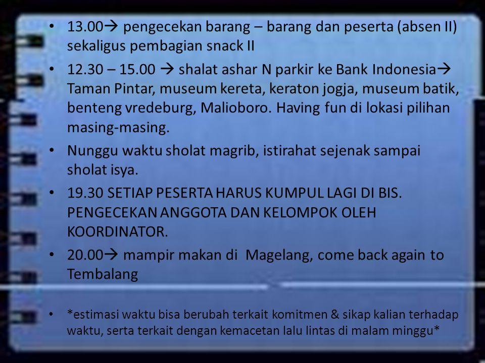13.00  pengecekan barang – barang dan peserta (absen II) sekaligus pembagian snack II 12.30 – 15.00  shalat ashar N parkir ke Bank Indonesia  Taman