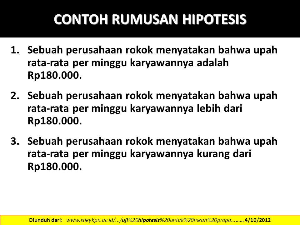CONTOH RUMUSAN HIPOTESIS 1.Sebuah perusahaan rokok menyatakan bahwa upah rata-rata per minggu karyawannya adalah Rp180.000. 2.Sebuah perusahaan rokok