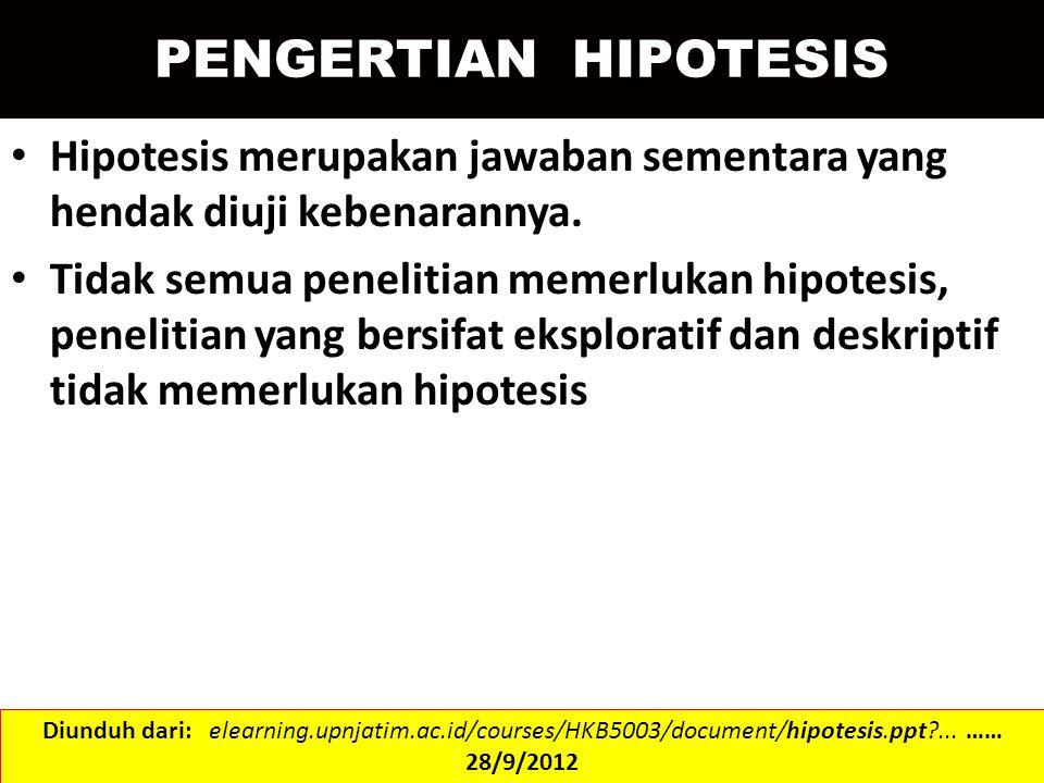 PENGERTIAN HIPOTESIS Hipotesis merupakan jawaban sementara yang hendak diuji kebenarannya. Tidak semua penelitian memerlukan hipotesis, penelitian yan