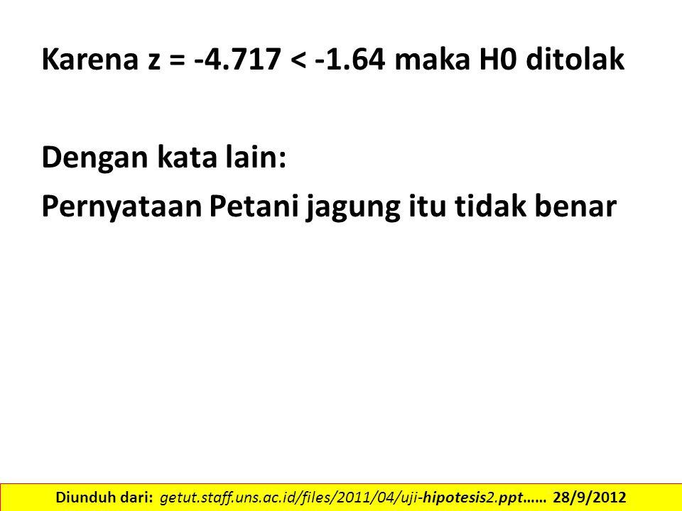 Karena z = -4.717 < -1.64 maka H0 ditolak Dengan kata lain: Pernyataan Petani jagung itu tidak benar Diunduh dari: getut.staff.uns.ac.id/files/2011/04