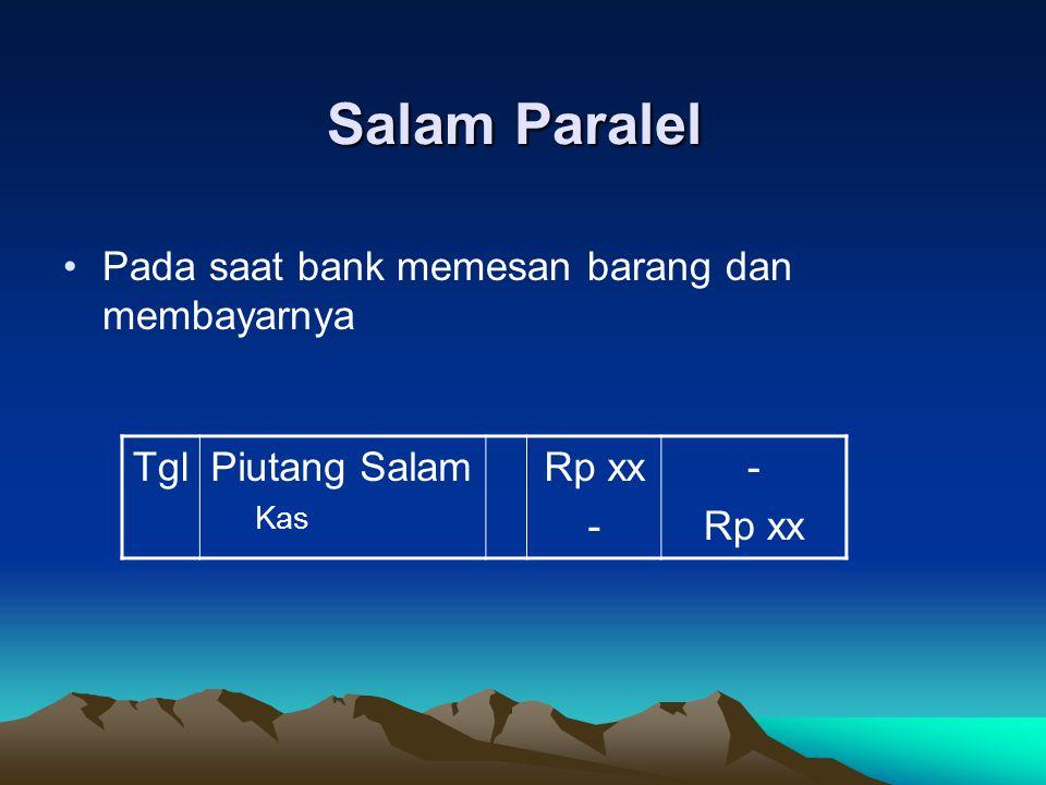 Salam Paralel Pada saat bank menerima barang dari supplier TglPersediaan Barang Salam Piutang Salam Rp xx - Rp xx