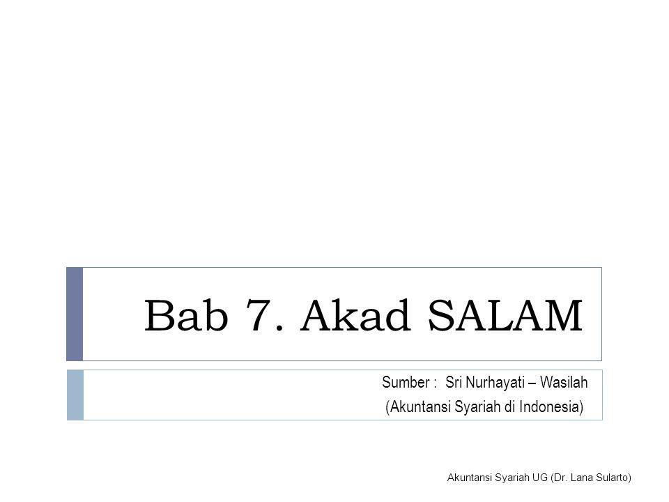 Akuntansi Syariah UG (Dr. Lana Sularto) Bab 7. Akad SALAM Sumber : Sri Nurhayati – Wasilah (Akuntansi Syariah di Indonesia)