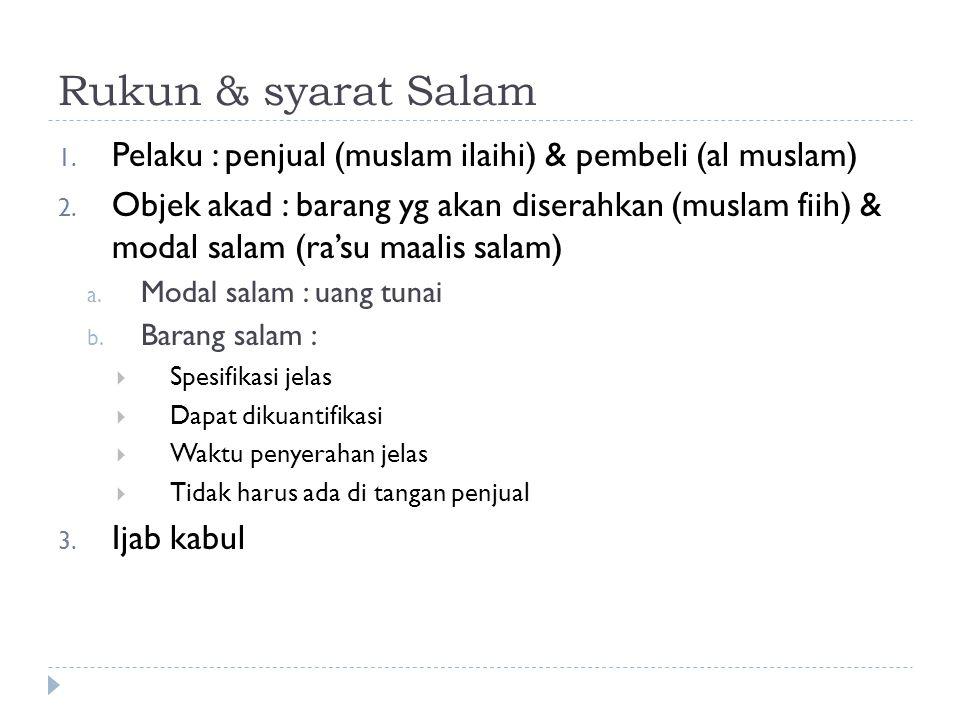 Rukun & syarat Salam 1. Pelaku : penjual (muslam ilaihi) & pembeli (al muslam) 2. Objek akad : barang yg akan diserahkan (muslam fiih) & modal salam (