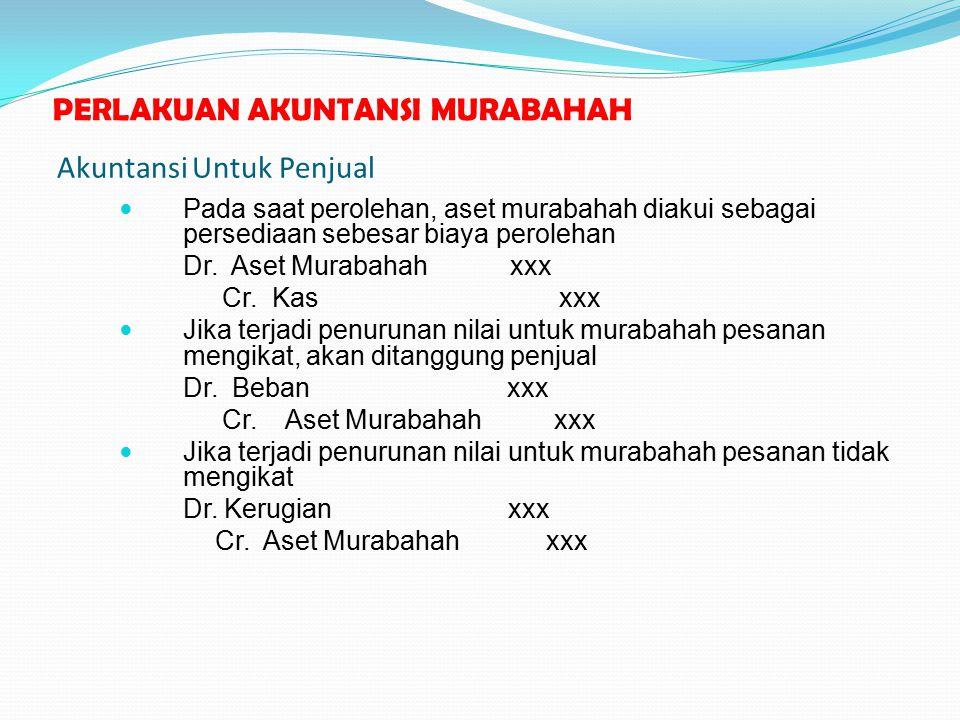Akuntansi Untuk Penjual Pada saat perolehan, aset murabahah diakui sebagai persediaan sebesar biaya perolehan Dr. Aset Murabahah xxx Cr. Kas xxx Jika