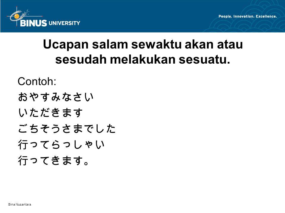 Bina Nusantara Ucapan salam sewaktu akan atau sesudah melakukan sesuatu. Contoh: おやすみなさい いただきます ごちそうさまでした 行ってらっしゃい 行ってきます。