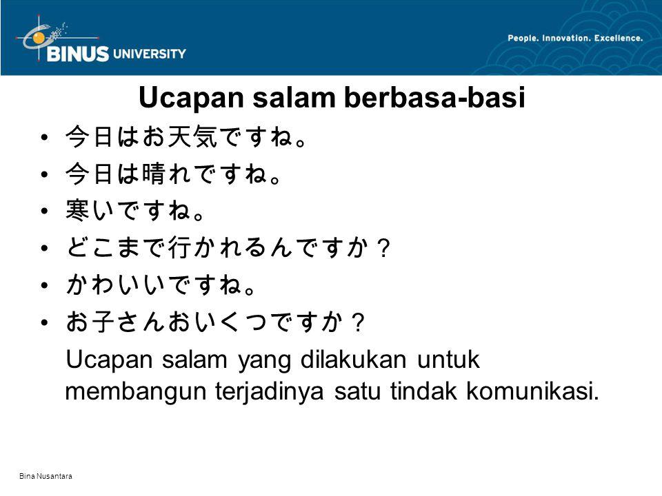 Bina Nusantara Ucapan salam berbasa-basi 今日はお天気ですね。 今日は晴れですね。 寒いですね。 どこまで行かれるんですか? かわいいですね。 お子さんおいくつですか? Ucapan salam yang dilakukan untuk membangun t