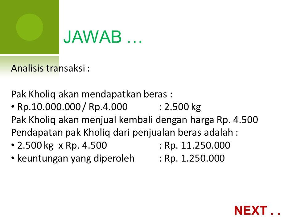 JAWAB … Analisis transaksi : Pak Kholiq akan mendapatkan beras : Rp.10.000.000 / Rp.4.000: 2.500 kg Pak Kholiq akan menjual kembali dengan harga Rp. 4